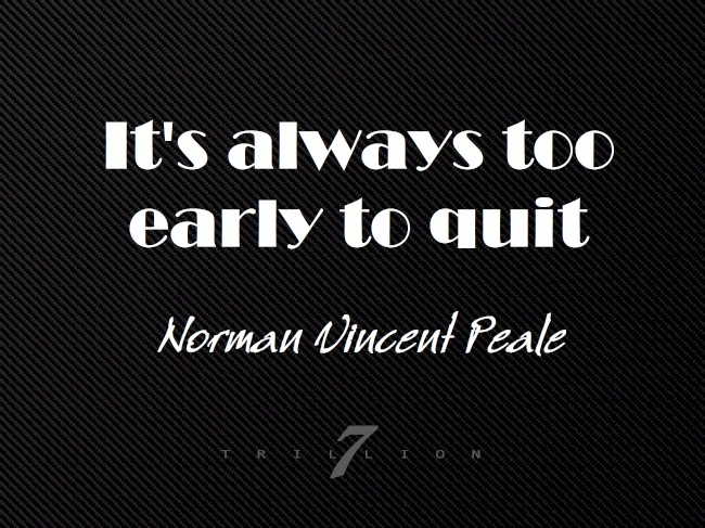 It's Too Early To Quit